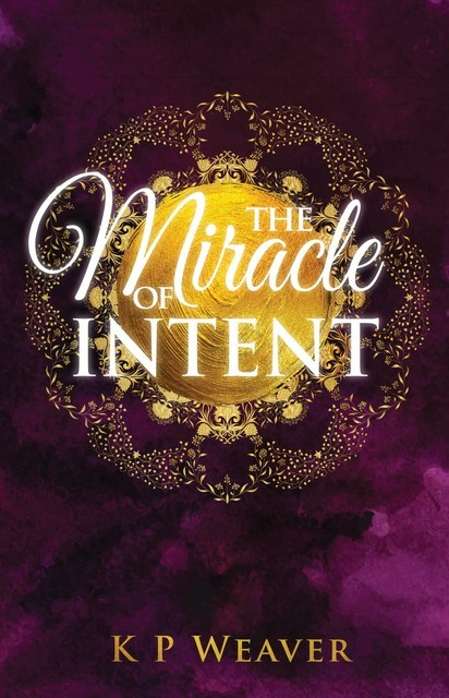 The Miracle of Intent, K.P. Weaver