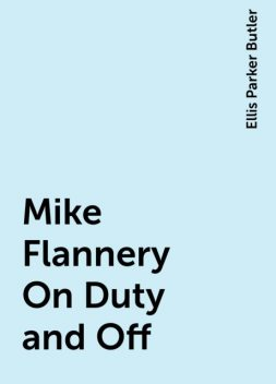 Mike Flannery On Duty and Off, Ellis Parker Butler
