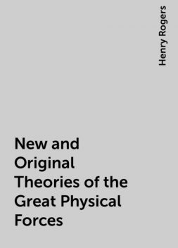 New and Original Theories of the Great Physical Forces, Henry Rogers
