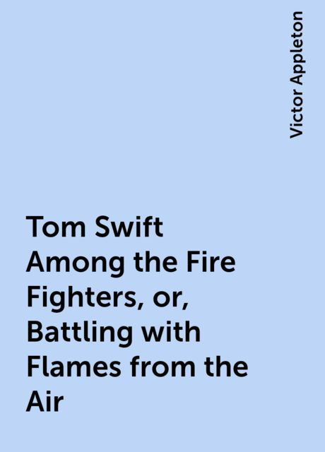 Tom Swift Among the Fire Fighters, or, Battling with Flames from the Air, Victor Appleton