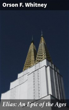 Elias: An Epic of the Ages, Orson F.Whitney