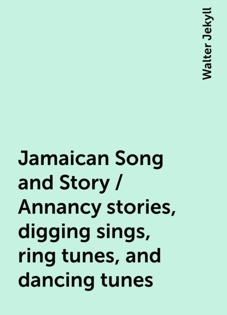 Jamaican Song and Story / Annancy stories, digging sings, ring tunes, and dancing tunes, Walter Jekyll