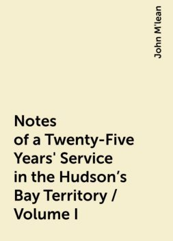 Notes of a Twenty-Five Years' Service in the Hudson's Bay Territory / Volume I, John M'lean