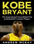 Kobe Bryant: The Inspirational Story Behind One of Basketball's Greatest Players, Andrew McKay