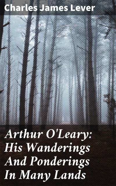 Arthur O'Leary: His Wanderings And Ponderings In Many Lands, Charles James Lever
