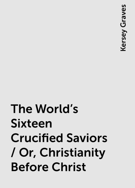 The World's Sixteen Crucified Saviors / Or, Christianity Before Christ, Kersey Graves
