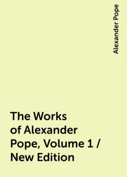 The Works of Alexander Pope, Volume 1 / New Edition, Alexander Pope
