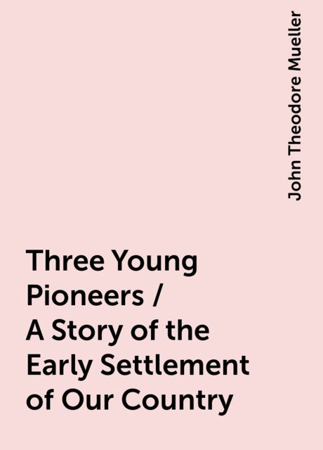 Three Young Pioneers / A Story of the Early Settlement of Our Country, John Theodore Mueller