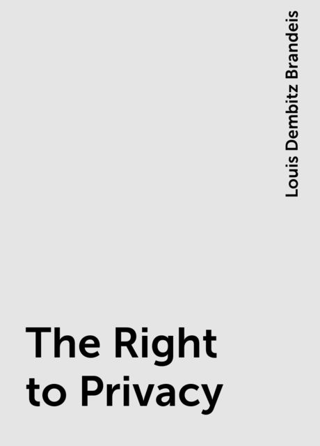 The Right to Privacy, Louis Dembitz Brandeis