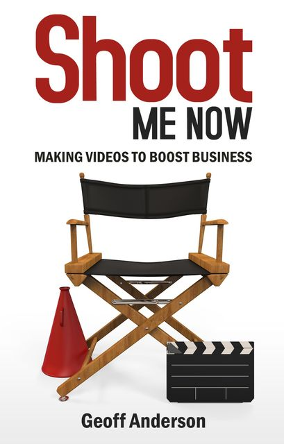 Shoot Me Now: Making videos to boost business, Geoff Anderson