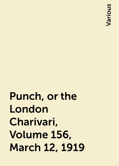 Punch, or the London Charivari, Volume 156, March 12, 1919, Various
