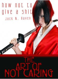 How Not To Give a Shit!: The Art of Not Caring, Jack N. Raven