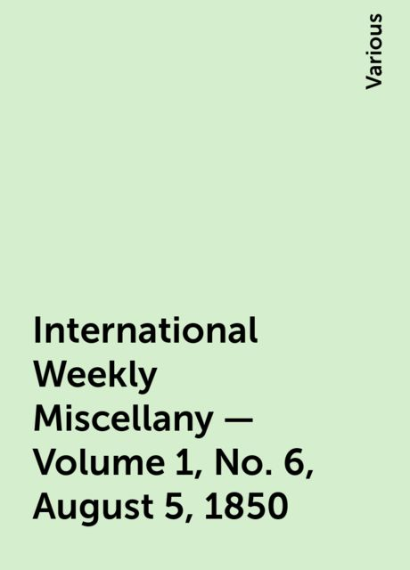 International Weekly Miscellany - Volume 1, No. 6, August 5, 1850, Various
