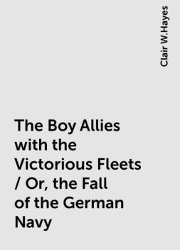 The Boy Allies with the Victorious Fleets / Or, the Fall of the German Navy, Clair W.Hayes