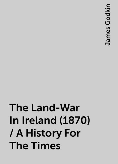 The Land-War In Ireland (1870) / A History For The Times, James Godkin