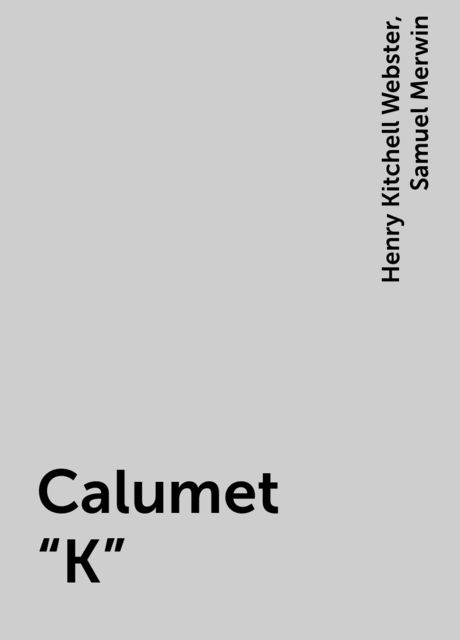 Calumet «K», Henry Kitchell Webster, Samuel Merwin