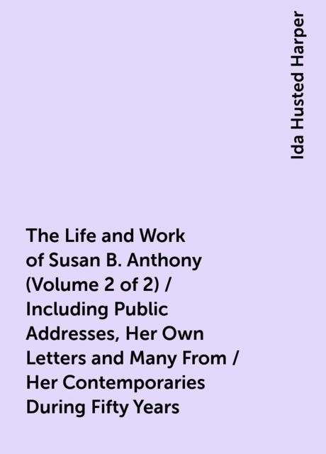 The Life and Work of Susan B. Anthony (Volume 2 of 2) / Including Public Addresses, Her Own Letters and Many From / Her Contemporaries During Fifty Years, Ida Husted Harper