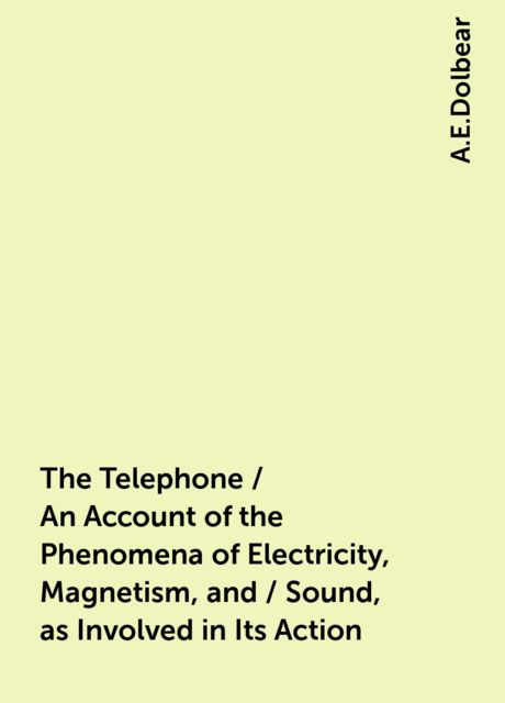 The Telephone / An Account of the Phenomena of Electricity, Magnetism, and / Sound, as Involved in Its Action, A.E.Dolbear