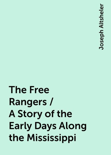 The Free Rangers / A Story of the Early Days Along the Mississippi, Joseph Altsheler