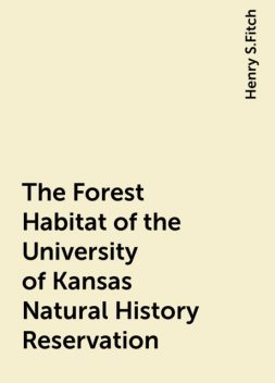 The Forest Habitat of the University of Kansas Natural History Reservation, Henry S.Fitch
