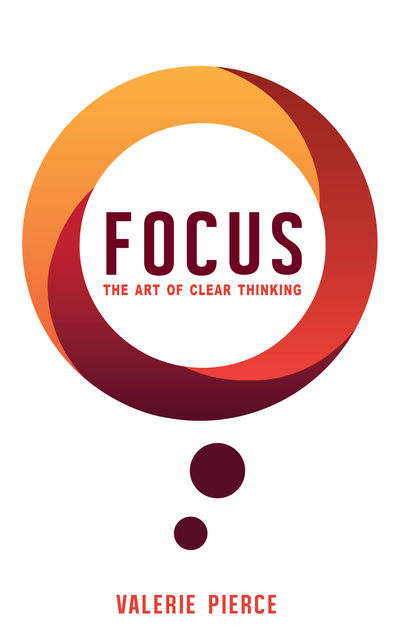 Focus: The Art of Clear Thinking, Valerie Pierce