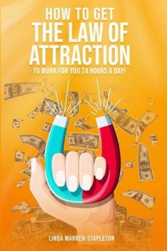 How To Get The Law Of Attraction To Work For You 24 Hours A Day, Linda Warren-Stapleton