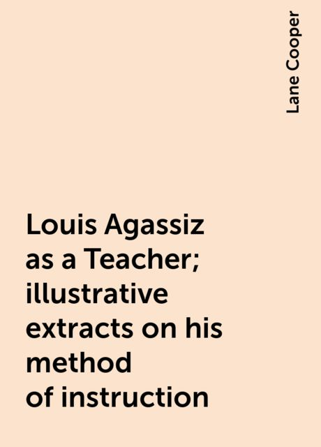 Louis Agassiz as a Teacher; illustrative extracts on his method of instruction, Lane Cooper