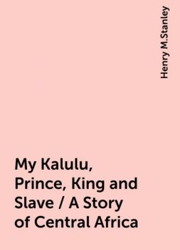 My Kalulu, Prince, King and Slave / A Story of Central Africa, Henry M.Stanley