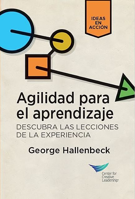 Learning Agility: Unlock the Lessons of Experience (Spanish for Latin America), George Hallenbeck