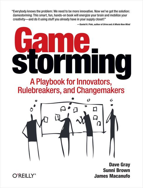 Gamestorming: A Playbook for Innovators, Rulebreakers, and Changemakers, Dave Gray