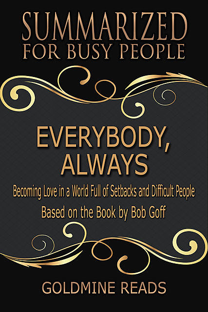 Everybody, Always – Summarized for Busy People: Becoming Love In a World Full of Setbacks and Difficult People: Based on the Book by Bob Goff, Goldmine Reads