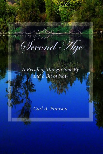 Second Age: A Recall of Things Gone By and a Bit of Now, Carl A.Franson