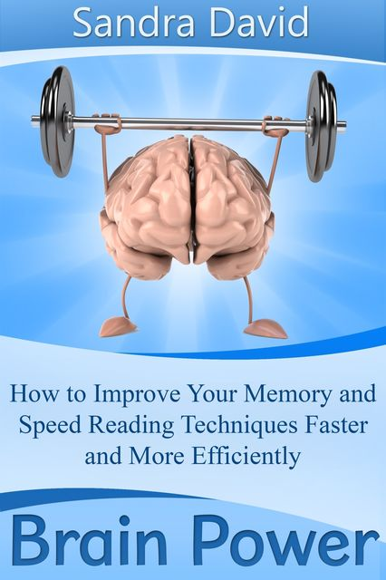 Brain Power: How to Improve Your Memory and Speed Reading Techniques Faster and More Efficiently, Sandra Inc. David