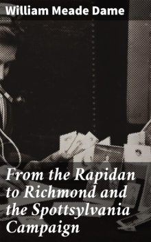 From the Rapidan to Richmond and the Spottsylvania Campaign, William Meade Dame