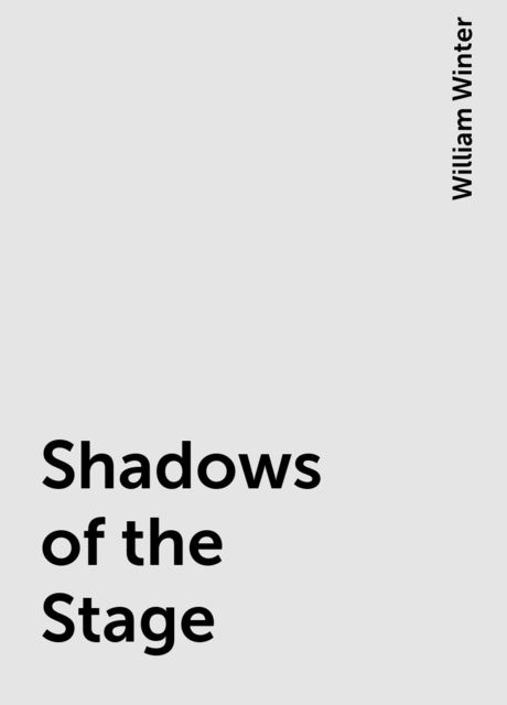 Shadows of the Stage, William Winter