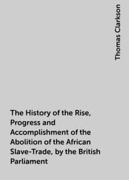 The History of the Rise, Progress and Accomplishment of the Abolition of the African Slave-Trade, by the British Parliament, Thomas Clarkson