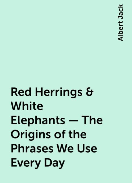 Red Herrings & White Elephants – The Origins of the Phrases We Use Every Day, Albert Jack