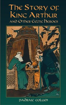 The Story of King Arthur and Other Celtic Heroes, Padraic Colum