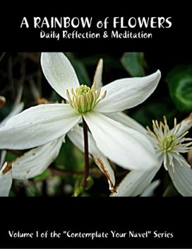 """A Rainbow of Flowers: Daily Reflection & Meditation: Volume 1 of the """"Contemplate Your Navel"""" Series, Catherine Van Humbeck"""