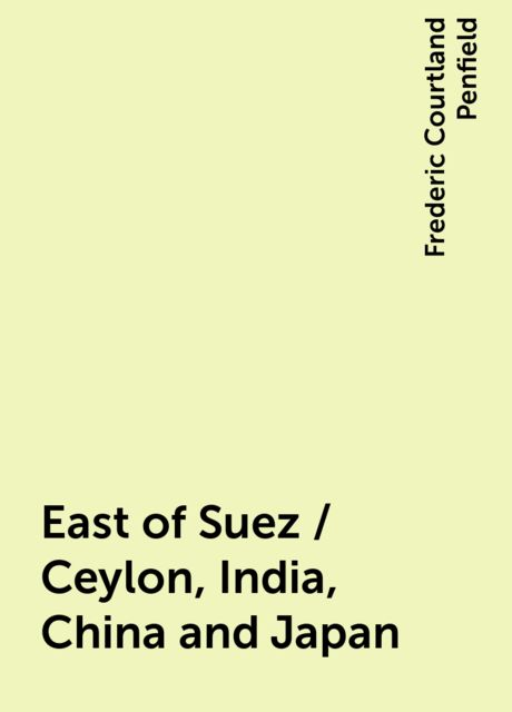 East of Suez / Ceylon, India, China and Japan, Frederic Courtland Penfield