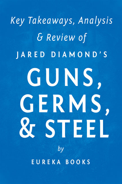 Guns, Germs, & Steel by Jared Diamond | Key Takeaways, Analysis & Review, Eureka Books
