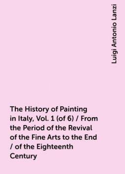 The History of Painting in Italy, Vol. 1 (of 6) / From the Period of the Revival of the Fine Arts to the End / of the Eighteenth Century, Luigi Antonio Lanzi
