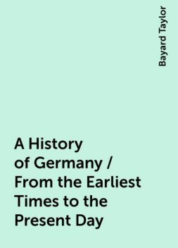 A History of Germany / From the Earliest Times to the Present Day, Bayard Taylor
