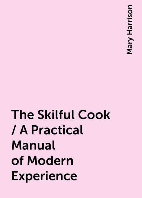 The Skilful Cook / A Practical Manual of Modern Experience, Mary Harrison