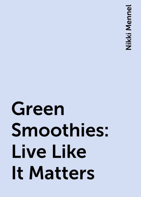 Green Smoothies: Live Like It Matters, Nikki Mennel