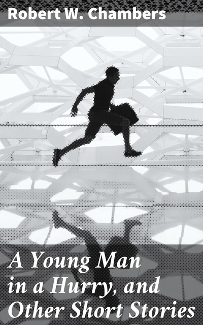 A Young Man in a Hurry, and Other Short Stories, Robert Chambers