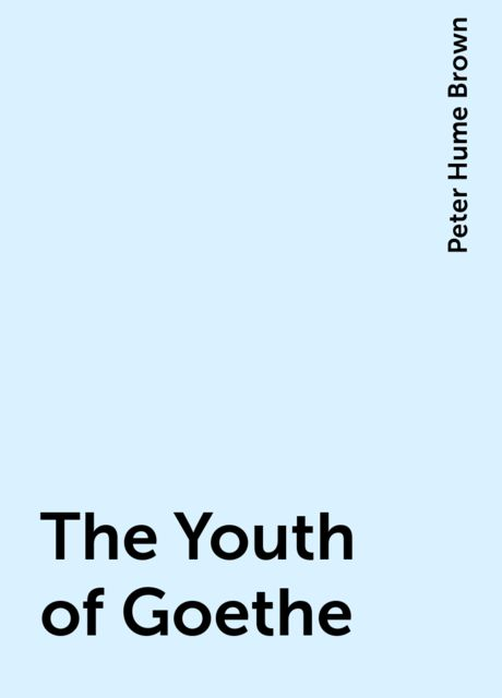 The Youth of Goethe, Peter Hume Brown