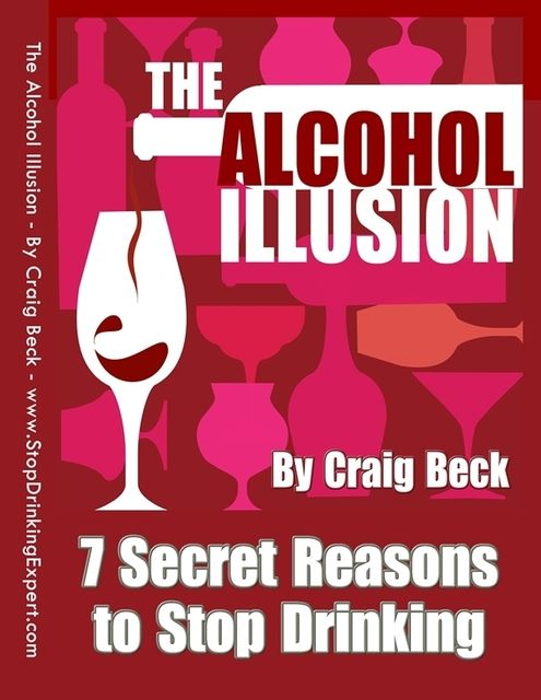 The Alcohol Illusion: 7 Secret Reasons to Stop Drinking, Craig Beck