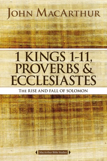 1 Kings 1 to 11, Proverbs, and Ecclesiastes, John MacArthur