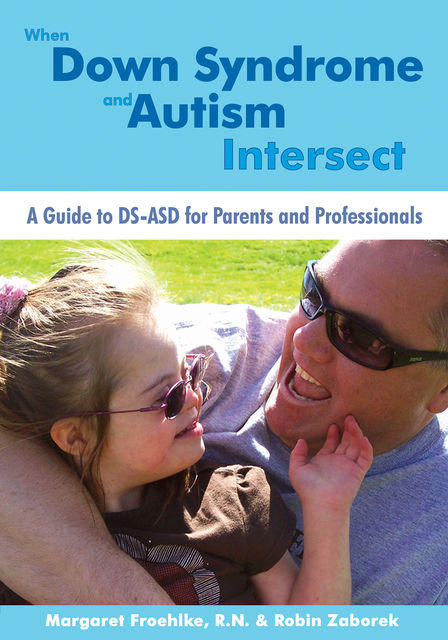 When Down Syndrome and Autism Intersect, Margaret Froehlke, R.N.$ Robin Zaborek